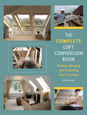 The Complete Loft Conversion Book: Planning, Managing and Completing Your Conversion (Hardback)