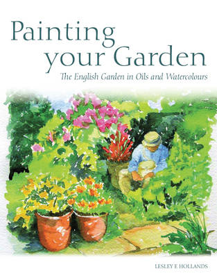 Painting Your Garden: The English Garden in Oils and Watercolours (Paperback)