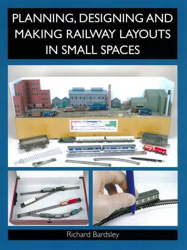 Planning, Designing and Making Railway Layouts in a Small Space (Paperback)