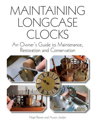 Maintaining Longcase Clocks: An Owner's Guide to Maintenance, Restoration and Conservation (Hardback)
