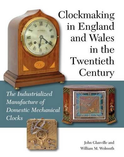 Clockmaking in England and Wales in the Twentieth Century: The Industrialized Manufacture of Domestic Mechanical Clocks (Hardback)
