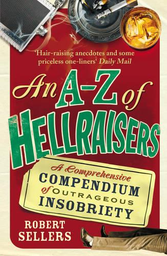 An A-Z of Hellraisers: A Comprehensive Compendium of Outrageous Insobriety (Paperback)