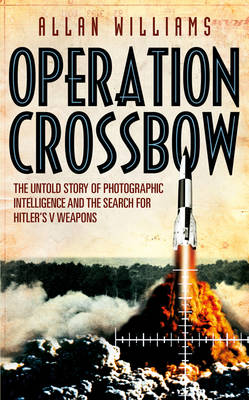 Operation Crossbow: The Untold Story of Photographic Intelligence and the Search for Hitler's V Weapons (Hardback)