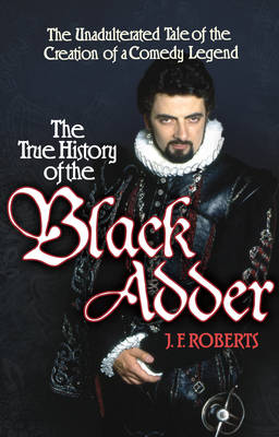 The True History of the Blackadder: The Unadulterated Tale of the Creation of a Comedy Legend (Hardback)