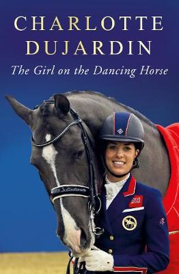 The Girl on the Dancing Horse: Charlotte Dujardin and Valegro (Hardback)