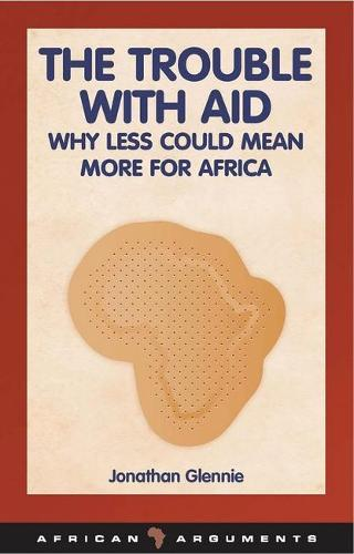 The Trouble with Aid: Why Less Could Mean More for Africa - African Arguments (Paperback)
