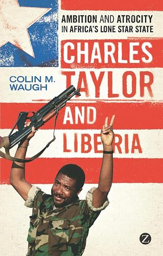 Charles Taylor and Liberia: Ambition and Atrocity in Africa's Lone Star State (Hardback)