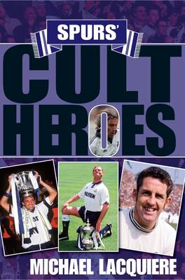 Spurs' Cult Heroes: The 20 Greatest Legends in Tottenham's History (Hardback)