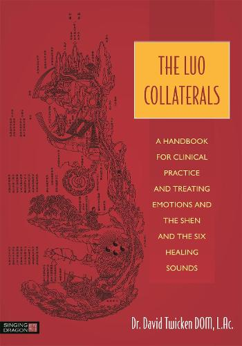 The Luo Collaterals: A Handbook for Clinical Practice and Treating Emotions and the Shen and the Six Healing Sounds (Paperback)