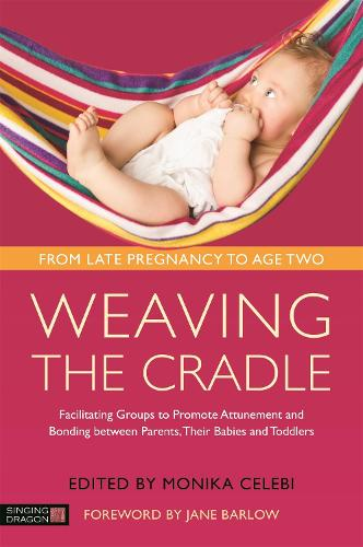 Weaving the Cradle: Facilitating Groups to Promote Attunement and Bonding Between Parents, Their Babies and Toddlers (Paperback)
