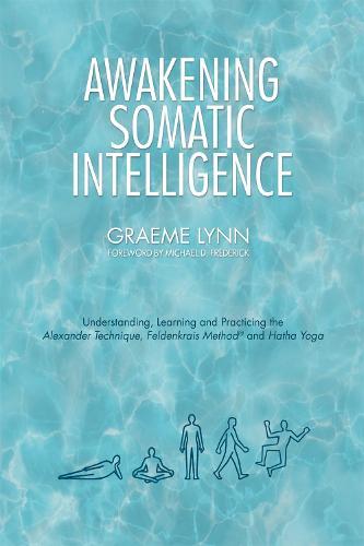 Awakening Somatic Intelligence: Understanding, Learning & Practicing the Alexander Technique, Feldenkrais Method & Hatha Yoga (Paperback)
