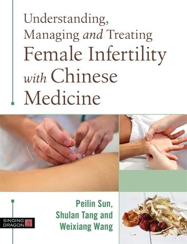 Understanding, Managing and Treating Female Infertility with Chinese Medicine (Hardback)