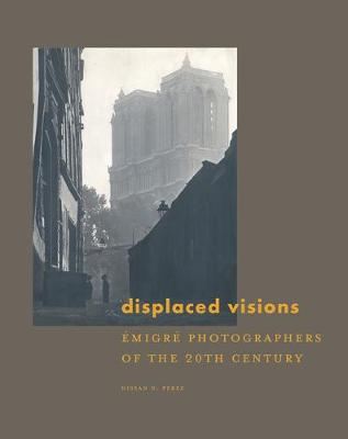 Displaced Visions: Emigre Photographers of the 20th Century (Hardback)