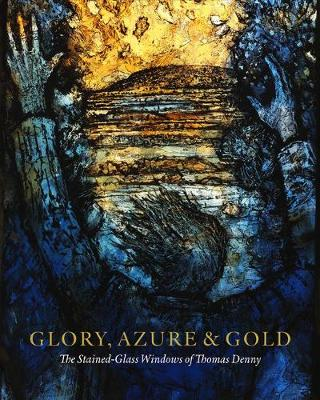 Glory, Azure and Gold: The Stained-Glass Windows of Thomas Denny (Hardback)