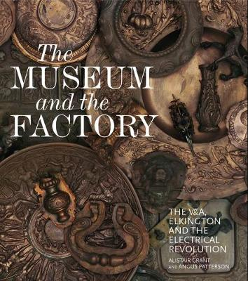The Museum and the Factory: The V&A, Elkington and the Electrical Revolution - V&A 19th-Century Series (Hardback)