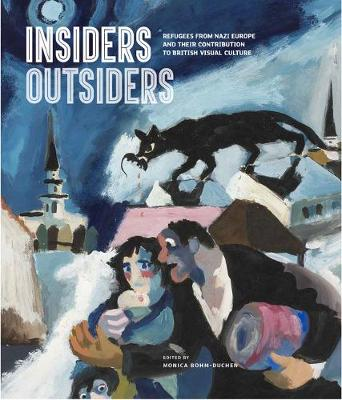 Insiders/Outsiders: Refugees from Nazi Europe and their Contribution to British Visual Culture (Hardback)