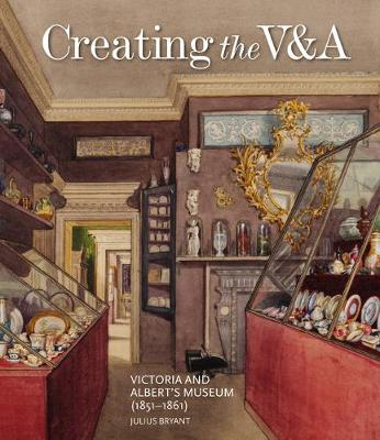 Creating the V&A: Victoria and Albert's Museum (1851-1861) - V&A 19th-Century Series (Hardback)