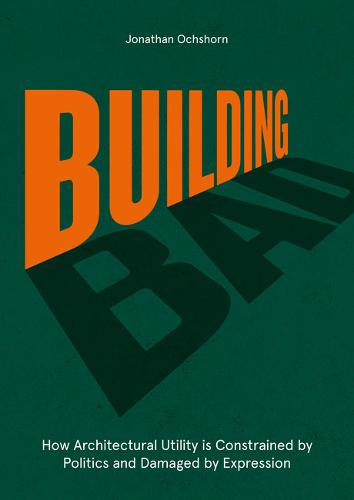 Building Bad: How Architectural Utility is Constrained by Politics and Damaged by Expression (Hardback)