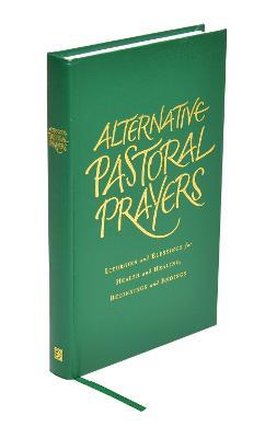 Alternative Pastoral Prayers: Liturgies and Blessings for Health and Healing, Beginnings and Endings (Hardback)