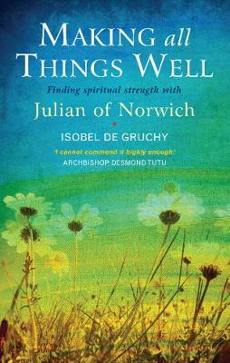 Making All Things Well: Finding spiritual strength with Julian of Norwich (Paperback)