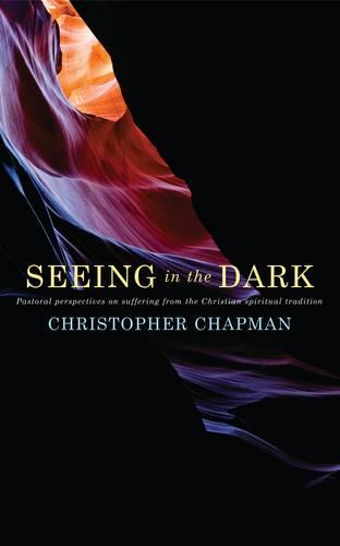 Seeing in the Dark: Pastoral perspectives on suffering from the Christian spiritual tradition (Paperback)