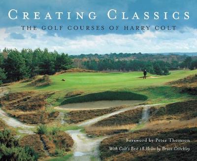 Creating Classics: The Golf Courses of Harry Colt (Hardback)