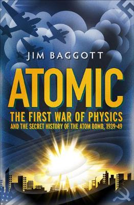 Atomic: The First War of Physics and the Secret History of the Atom Bomb 1939-49 (Hardback)