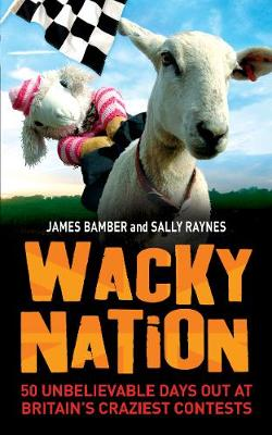 Wacky Nation: 50 Unbelievable Days Out at Britain's Craziest Contests (Paperback)