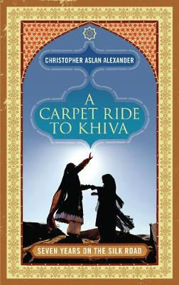A Carpet Ride to Khiva: Seven Years on the Silk Road (Hardback)