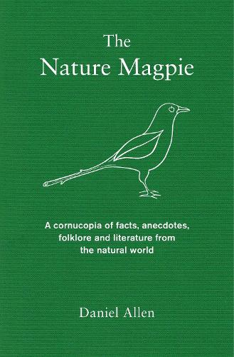 The Nature Magpie: A Cornucopia of Facts, Anecdotes, Folklore and Literature from the Natural World (Hardback)