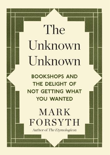 The Unknown Unknown: Bookshops and the delight of not getting what you wanted (Paperback)
