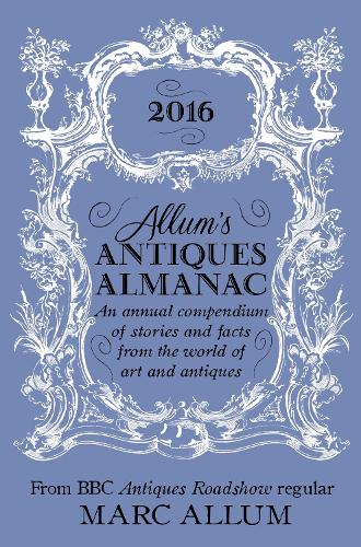 Allum's Antiques Almanac 2016: An Annual Compendium of Stories and Facts From the World of Art and Antiques (Hardback)
