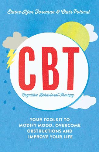 Cognitive Behavioural Therapy (CBT): Your Toolkit to Modify Mood, Overcome Obstructions and Improve Your Life (Paperback)