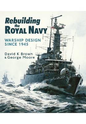 Rebuilding the Royal Navy: Warship Design Since 1945 (Paperback)