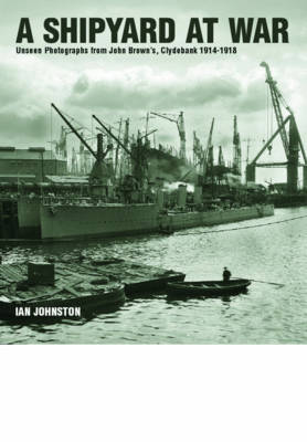 A Shipyard at War: Unseen Photographs from John Brown's, Clydebank 1914 - 1918 (Hardback)