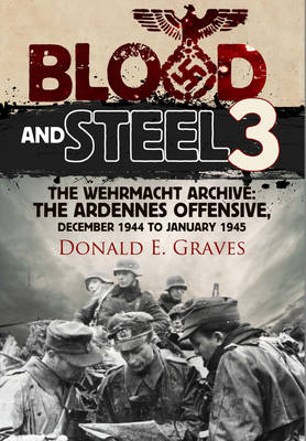 Blood and Steel 3: 3: The Wehrmacht Archive the Ardennes Offensive, December 1944 to January 1945 (Hardback)