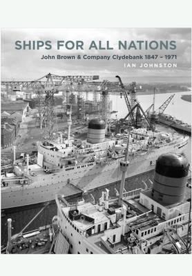 Ships for All Nations: John Brown & Company Clydebank 1847-1971 (Hardback)