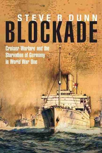 Blockade: Cruiser Warfare and the Starvation of Germany in World War One (Hardback)