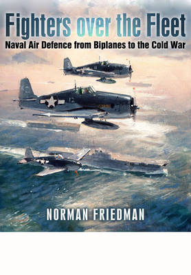 Fighters Over the Fleet: Naval Air Defence from Biplanes to the Cold War (Hardback)