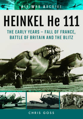 Heinkel He 111: The Early Years - Fall of France, Battle of Britain and the Blitz (Paperback)