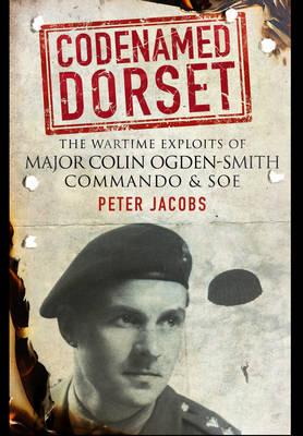 Codenamed Dorset: The Wartime Exploits of Major Colin Ogden-Smith Commando and SOE (Hardback)