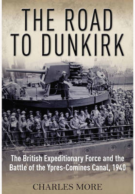 Road to Dunkirk: The British Expeditionary Force and the Battle of the Ypres-Comines Canal, 1940 (Hardback)