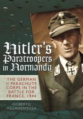 Hitler's Paratroopers in Normandy: The German II Parachute Corps in the Battle for France, 1944 (Hardback)