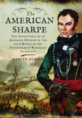 The American Sharpe: The Adventures of an American Officer of the 95th Rifles in the Peninsular and Waterloo Campaigns (Hardback)