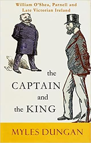The Captain and the King: William O'Shea, Charles Stewart Parnell and Late Victorian Ireland (Hardback)