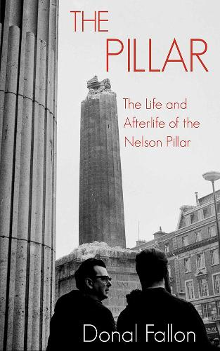 The Pillar: The Life and Afterlife of the Nelson Pillar (Paperback)