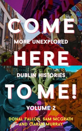 Come Here to Me!: More Unexplored Dublin Histories (Hardback)
