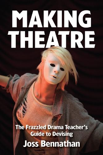 Making Theatre: The Frazzled Drama Teacher's Guide to Devising (Paperback)