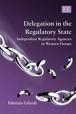 Delegation in the Regulatory State: Independent Regulatory Agencies in Western Europe (Paperback)
