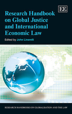 Research Handbook on Global Justice and International Economic Law - Research Handbooks on Globalisation and the Law Series (Hardback)
